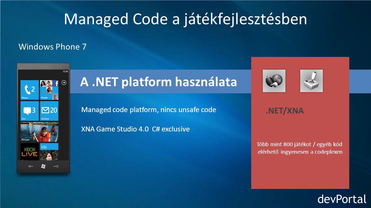 A.NET platform használata Managed Code a játékfejlesztésben Windows Phone 7 Managed code platform, nincs unsafe code XNA Game Studio 4.0 C# exclusive Több mint 800 játékot / egyéb kód elérhető ingyenesen a codeplexen.NET/XNA