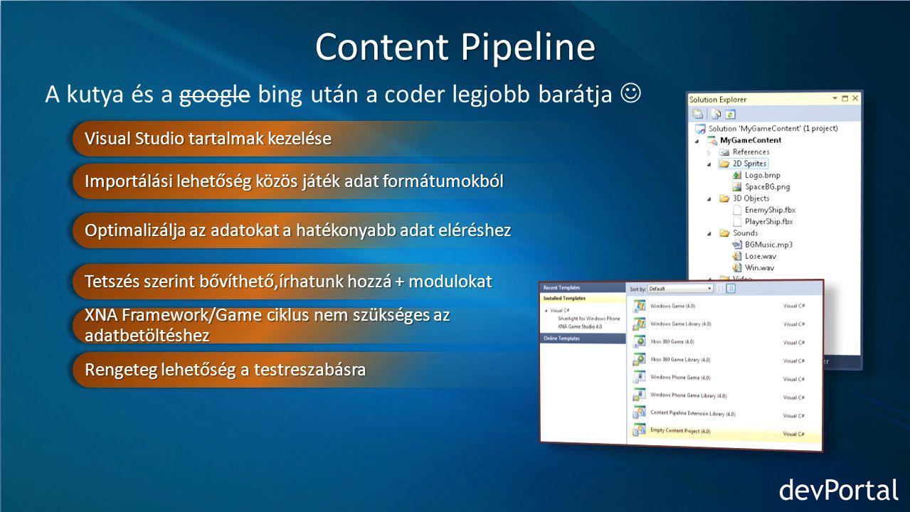 Content Pipeline A kutya és a google bing után a coder legjobb barátja Visual Studio tartalmak kezelése Importálási lehetőség közös játék adat formátumokból Optimalizálja az adatokat a hatékonyabb adat eléréshez Tetszés szerint bővíthető,írhatunk hozzá + modulokat XNA Framework/Game ciklus nem szükséges az adatbetöltéshez Rengeteg lehetőség a testreszabásra