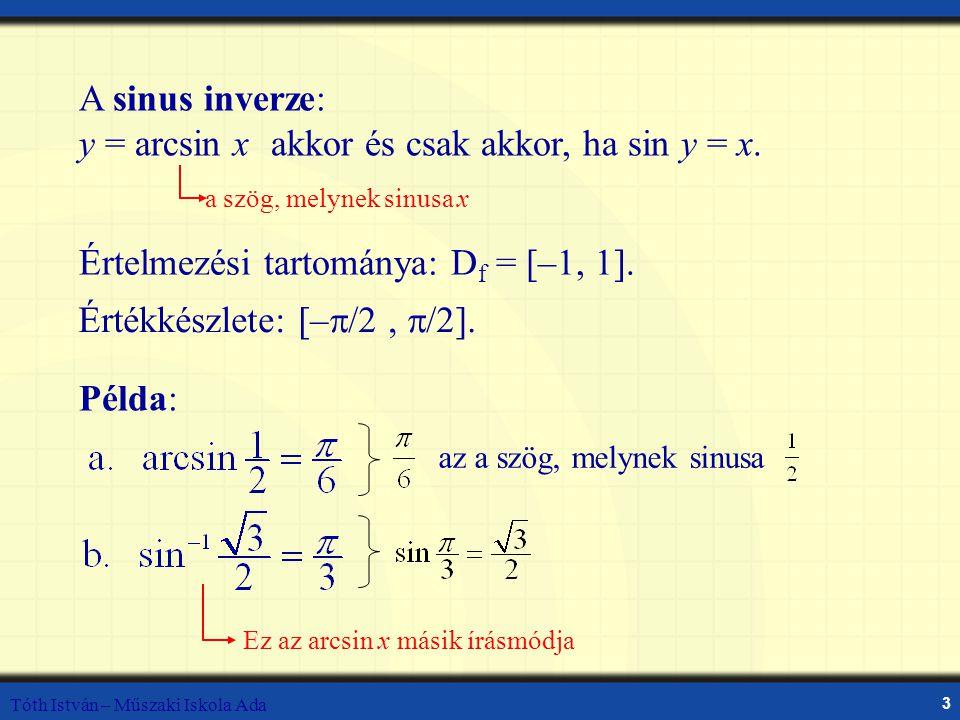 Tóth István – Műszaki Iskola Ada 3 A sinus inverze: y = arcsin xakkor és csak akkor, ha sin y = x. a szög, melynek sinusa x Értelmezési tartománya: D