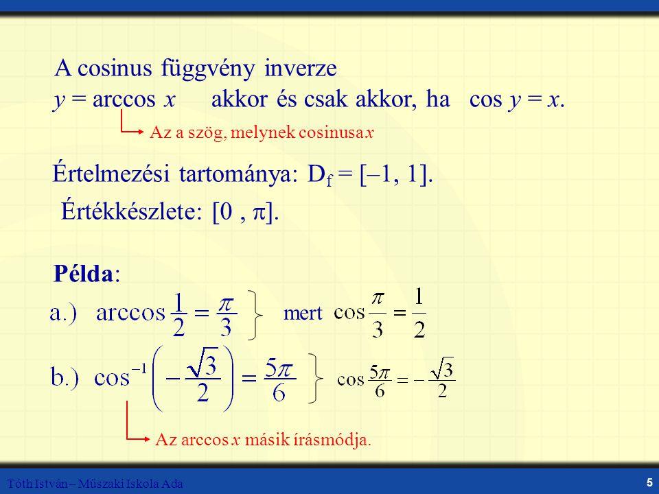 Tóth István – Műszaki Iskola Ada 5 A cosinus függvény inverze y = arccos x akkor és csak akkor, ha cos y = x. Az a szög, melynek cosinusa x Értelmezés
