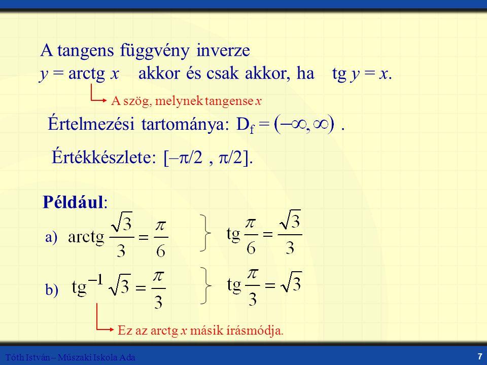 Tóth István – Műszaki Iskola Ada 7 A tangens függvény inverze y = arctg x akkor és csak akkor, hatg y = x. A szög, melynek tangense x Például: Ez az a