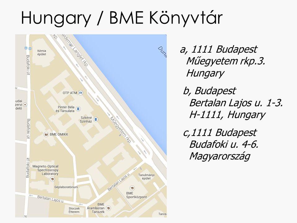 Hungary / BME Könyvtár a, 1111 Budapest Műegyetem rkp.3. Hungary b, Budapest Bertalan Lajos u. 1-3. H-1111, Hungary c,1111 Budapest Budafoki u. 4-6. M
