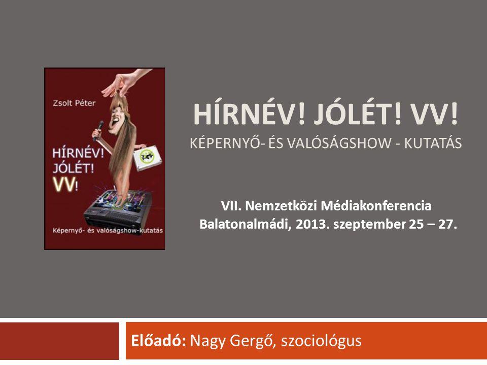 HÍRNÉV! JÓLÉT! VV! KÉPERNYŐ- ÉS VALÓSÁGSHOW - KUTATÁS Előadó: Nagy Gergő, szociológus VII. Nemzetközi Médiakonferencia Balatonalmádi, 2013. szeptember