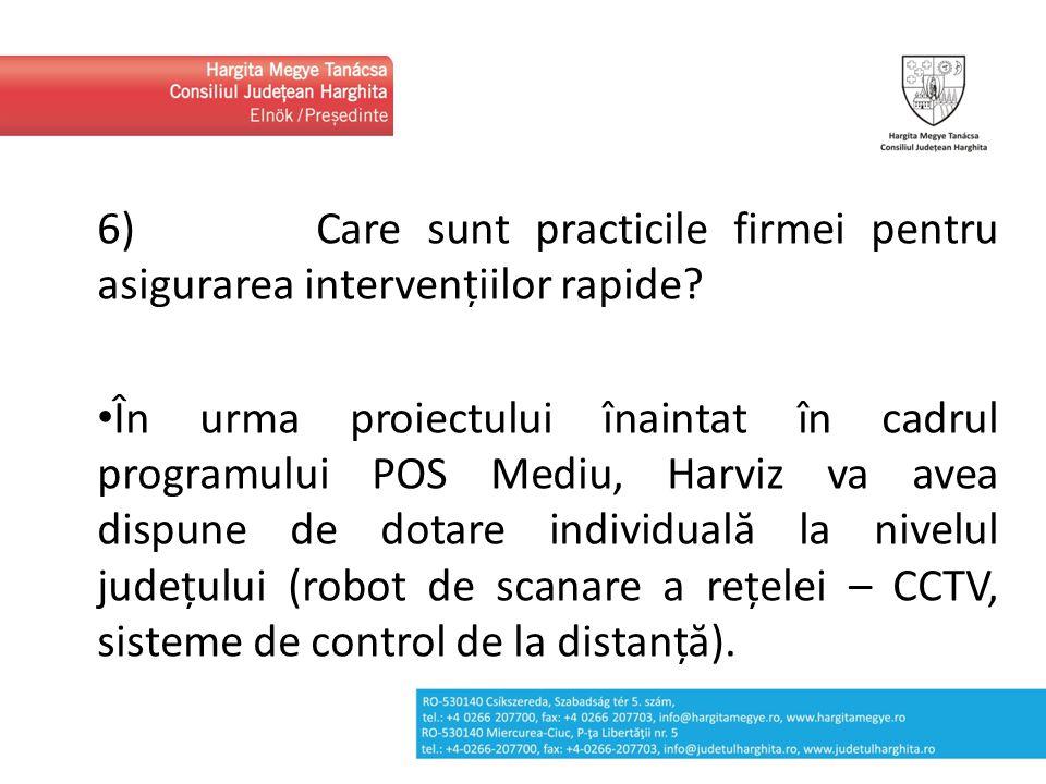 6) Care sunt practicile firmei pentru asigurarea intervențiilor rapide? În urma proiectului înaintat în cadrul programului POS Mediu, Harviz va avea d