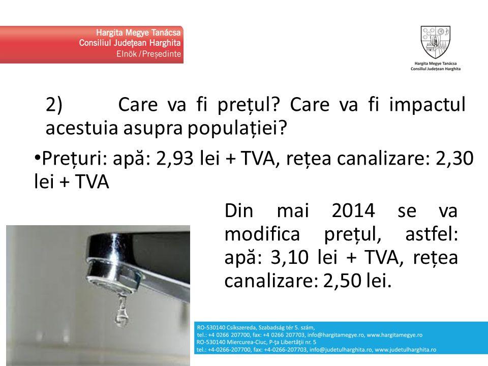 2) Care va fi prețul? Care va fi impactul acestuia asupra populației? Prețuri: apă: 2,93 lei + TVA, rețea canalizare: 2,30 lei + TVA Din mai 2014 se v