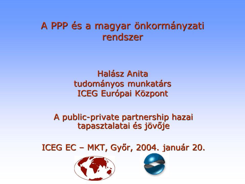 A PPP és a magyar önkormányzati rendszer Halász Anita tudományos munkatárs ICEG Európai Központ A public-private partnership hazai tapasztalatai és jö