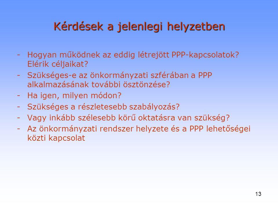 13 Kérdések a jelenlegi helyzetben -Hogyan működnek az eddig létrejött PPP-kapcsolatok? Elérik céljaikat? -Szükséges-e az önkormányzati szférában a PP
