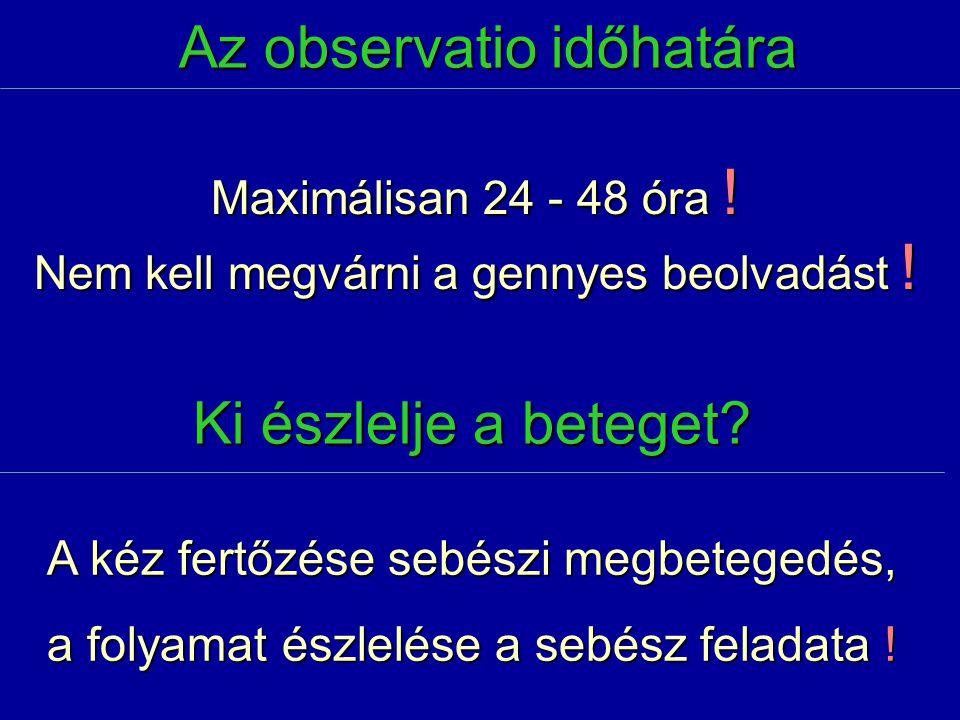 Az observatio időhatára Maximálisan 24 - 48 óra ! Nem kell megvárni a gennyes beolvadást ! Ki észlelje a beteget? A kéz fertőzése sebészi megbetegedés