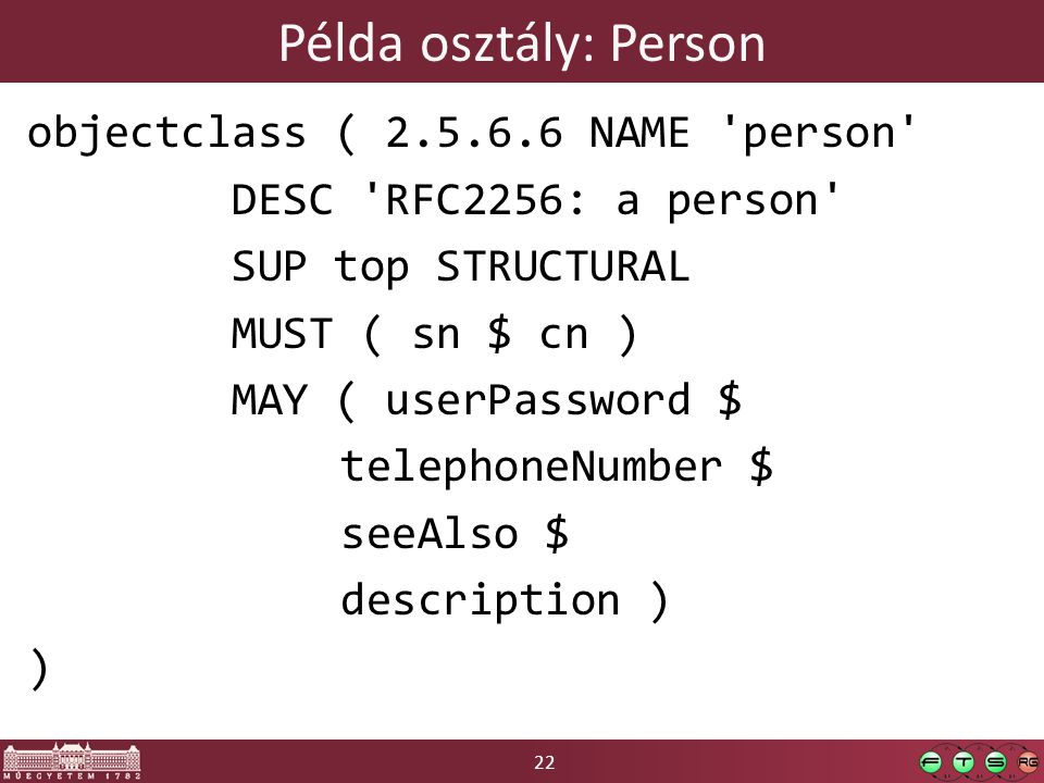 22 Példa osztály: Person objectclass ( 2.5.6.6 NAME person DESC RFC2256: a person SUP top STRUCTURAL MUST ( sn $ cn ) MAY ( userPassword $ telephoneNumber $ seeAlso $ description ) )