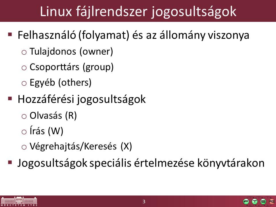 3 Linux fájlrendszer jogosultságok  Felhasználó (folyamat) és az állomány viszonya o Tulajdonos (owner) o Csoporttárs (group) o Egyéb (others)  Hozzáférési jogosultságok o Olvasás (R) o Írás (W) o Végrehajtás/Keresés (X)  Jogosultságok speciális értelmezése könyvtárakon