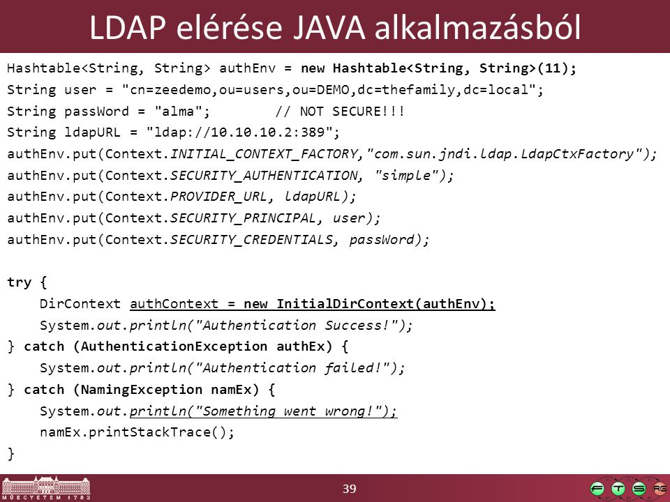 39 LDAP elérése JAVA alkalmazásból Hashtable authEnv = new Hashtable (11); String user = cn=zeedemo,ou=users,ou=DEMO,dc=thefamily,dc=local ; String passWord = alma ;// NOT SECURE!!.