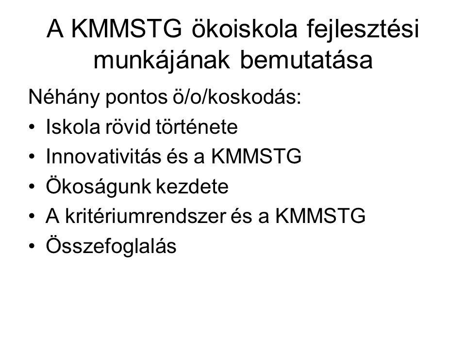 A KMMSTG ökoiskola fejlesztési munkájának bemutatása Néhány pontos ö/o/koskodás: Iskola rövid története Innovativitás és a KMMSTG Ökoságunk kezdete A kritériumrendszer és a KMMSTG Összefoglalás