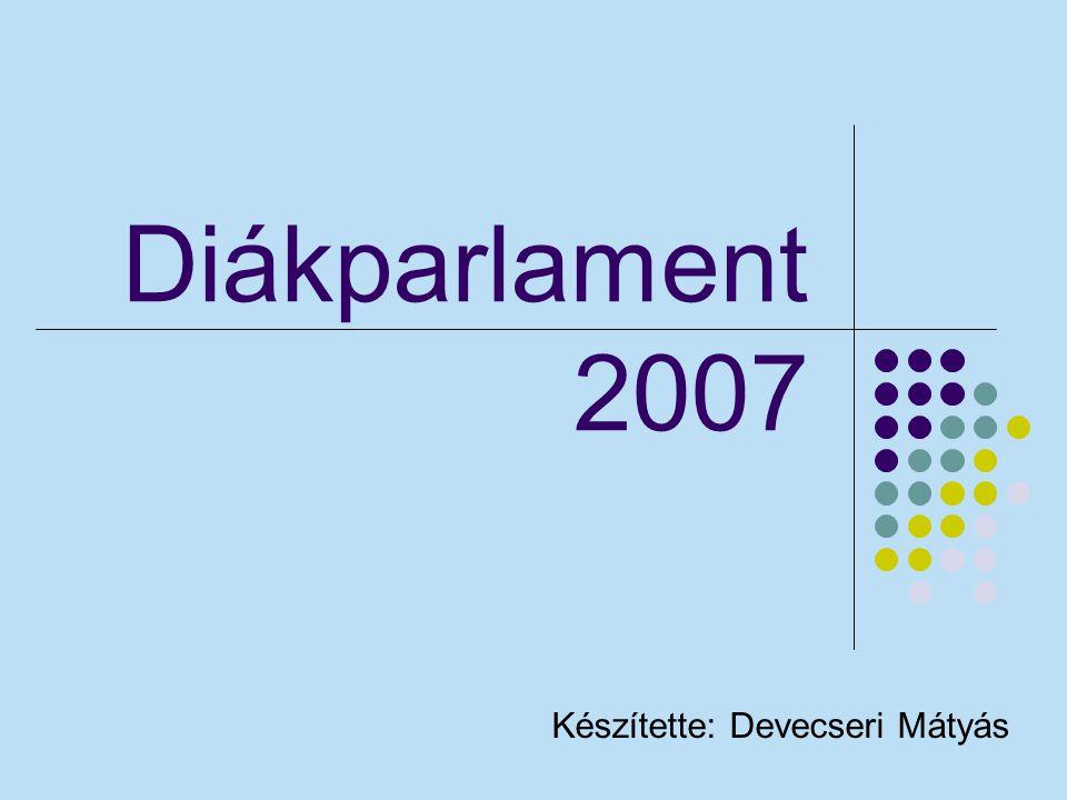 Diákparlament 2007 Készítette: Devecseri Mátyás