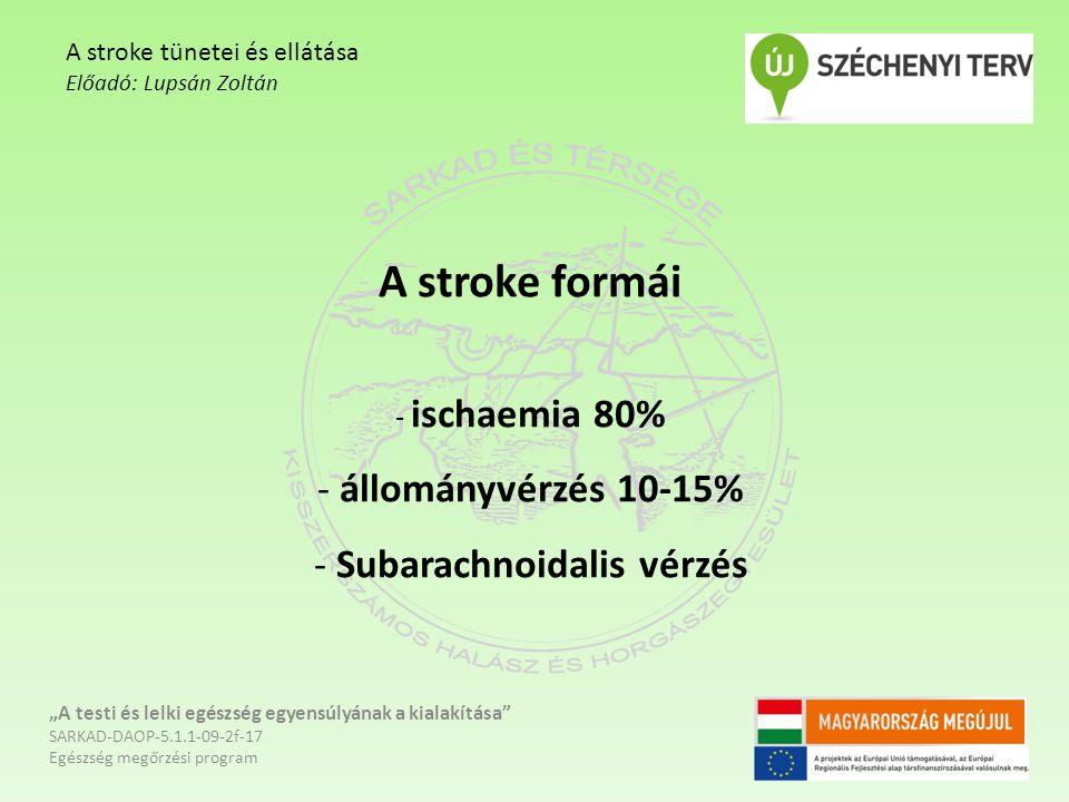 """A stroke formái - ischaemia 80% - állományvérzés 10-15% - Subarachnoidalis vérzés """"A testi és lelki egészség egyensúlyának a kialakítása SARKAD-DAOP-5.1.1-09-2f-17 Egészség megőrzési program A stroke tünetei és ellátása Előadó: Lupsán Zoltán"""