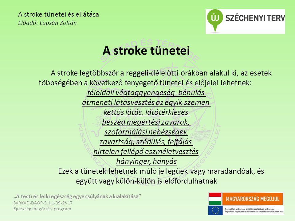 """A stroke tünetei A stroke legtöbbször a reggeli-délelőtti órákban alakul ki, az esetek többségében a következő fenyegető tünetei és előjelei lehetnek: féloldali végtaggyengeség- bénulás átmeneti látásvesztés az egyik szemen kettős látás, látótérkiesés beszéd megértési zavarok, szóformálási nehézségek zavartság, szédülés, fejfájás hirtelen fellépő eszméletvesztés hányinger, hányás Ezek a tünetek lehetnek múló jellegűek vagy maradandóak, és együtt vagy külön-külön is előfordulhatnak """"A testi és lelki egészség egyensúlyának a kialakítása SARKAD-DAOP-5.1.1-09-2f-17 Egészség megőrzési program A stroke tünetei és ellátása Előadó: Lupsán Zoltán"""