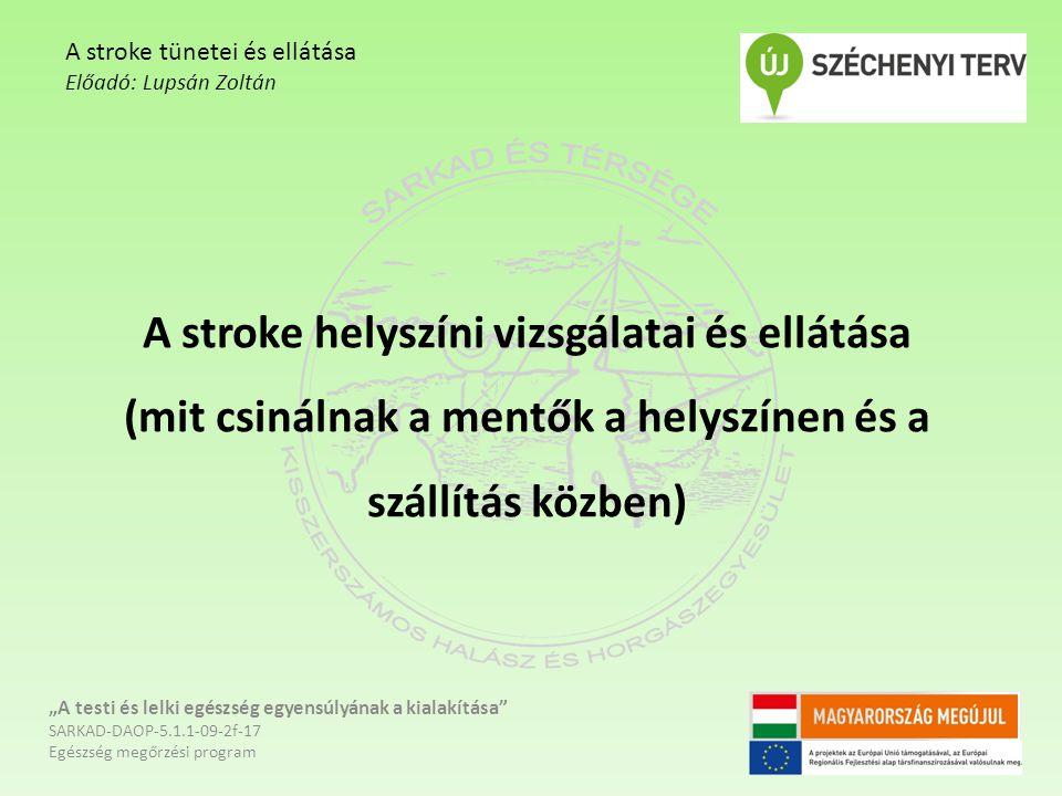 """A stroke helyszíni vizsgálatai és ellátása (mit csinálnak a mentők a helyszínen és a szállítás közben) """"A testi és lelki egészség egyensúlyának a kialakítása SARKAD-DAOP-5.1.1-09-2f-17 Egészség megőrzési program A stroke tünetei és ellátása Előadó: Lupsán Zoltán"""