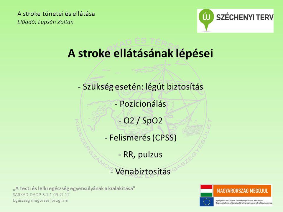 """A stroke ellátásának lépései - Szükség esetén: légút biztosítás - Pozícionálás - O2 / SpO2 - Felismerés (CPSS) - RR, pulzus - Vénabiztosítás """"A testi"""