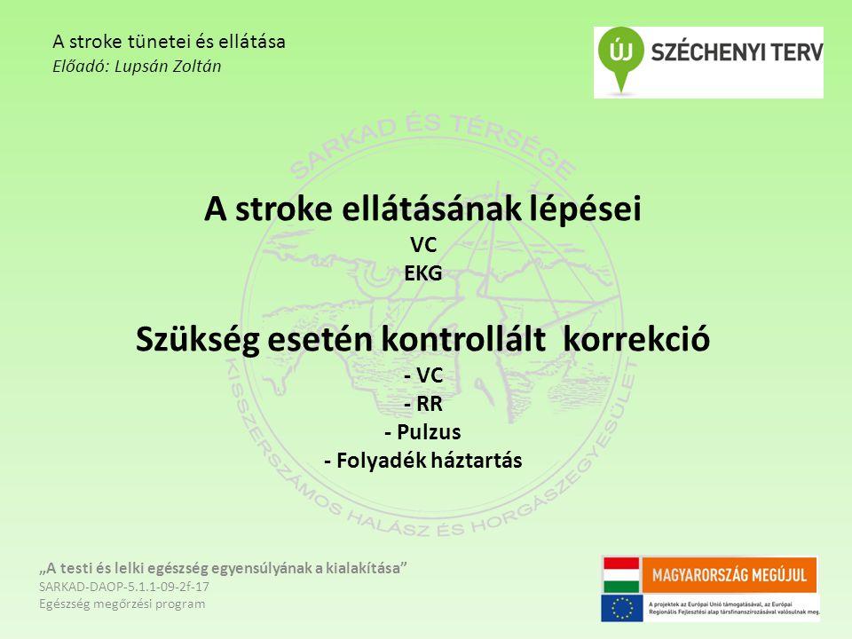 """A stroke ellátásának lépései VC EKG Szükség esetén kontrollált korrekció - VC - RR - Pulzus - Folyadék háztartás """"A testi és lelki egészség egyensúlyának a kialakítása SARKAD-DAOP-5.1.1-09-2f-17 Egészség megőrzési program A stroke tünetei és ellátása Előadó: Lupsán Zoltán"""