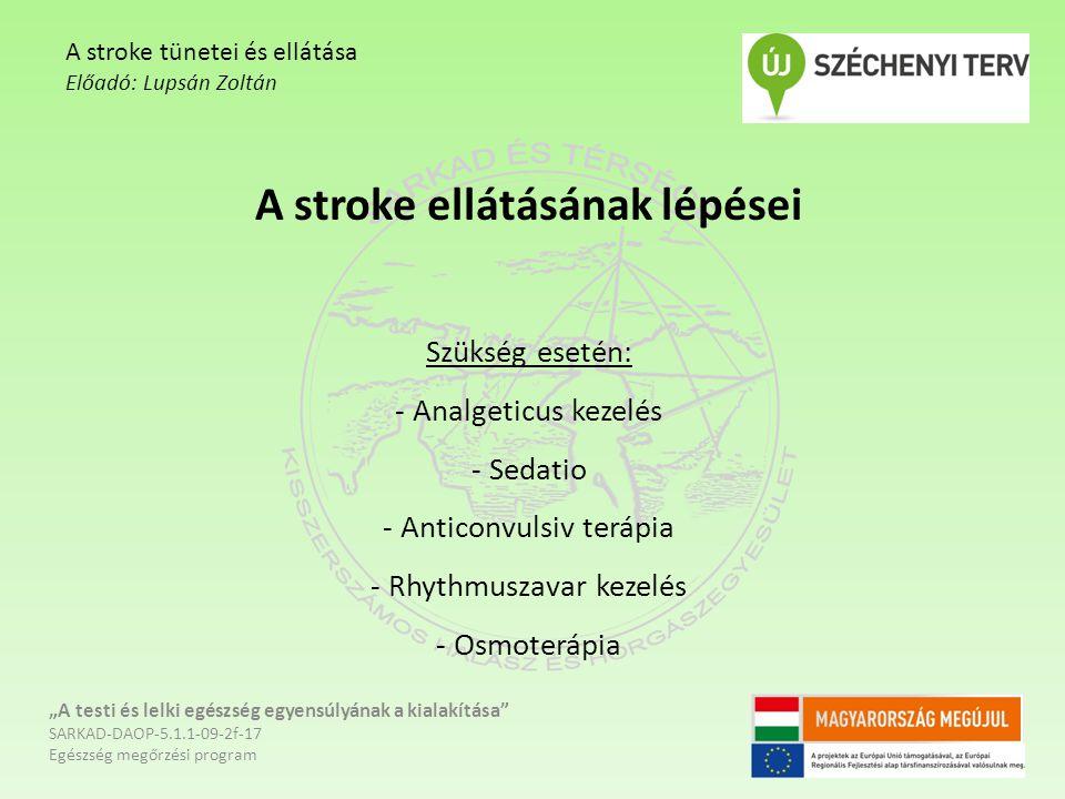 """A stroke ellátásának lépései Szükség esetén: - Analgeticus kezelés - Sedatio - Anticonvulsiv terápia - Rhythmuszavar kezelés - Osmoterápia """"A testi és lelki egészség egyensúlyának a kialakítása SARKAD-DAOP-5.1.1-09-2f-17 Egészség megőrzési program A stroke tünetei és ellátása Előadó: Lupsán Zoltán"""