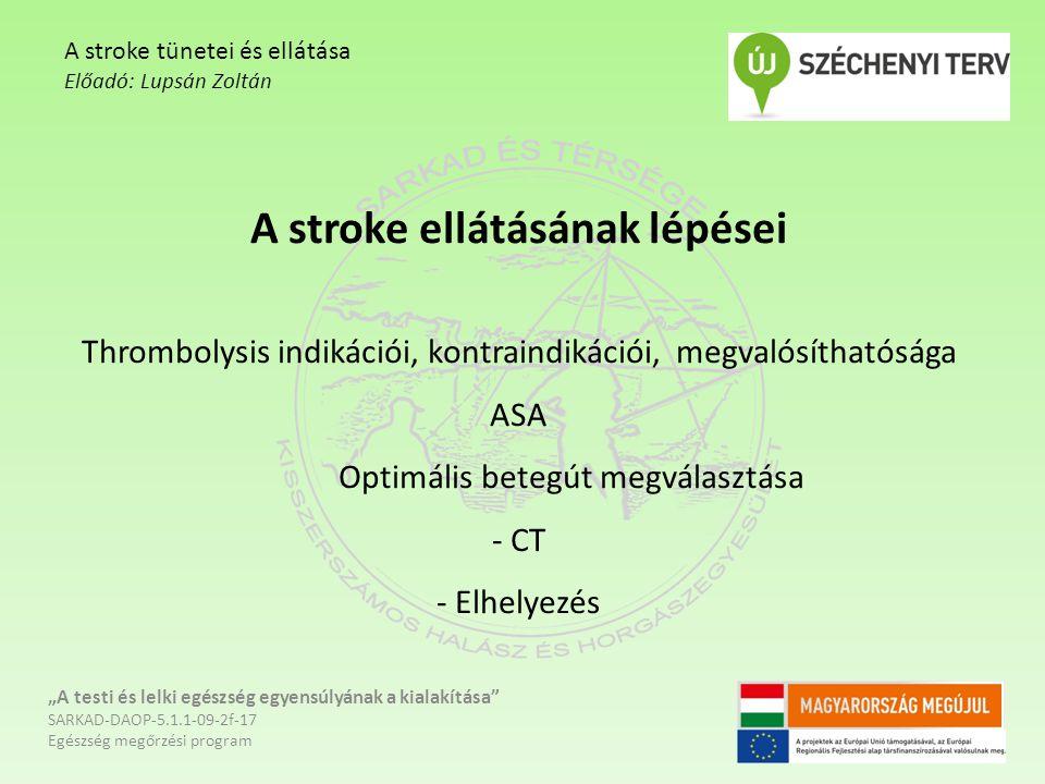 """A stroke ellátásának lépései Thrombolysis indikációi, kontraindikációi, megvalósíthatósága ASA Optimális betegút megválasztása - CT - Elhelyezés """"A testi és lelki egészség egyensúlyának a kialakítása SARKAD-DAOP-5.1.1-09-2f-17 Egészség megőrzési program A stroke tünetei és ellátása Előadó: Lupsán Zoltán"""