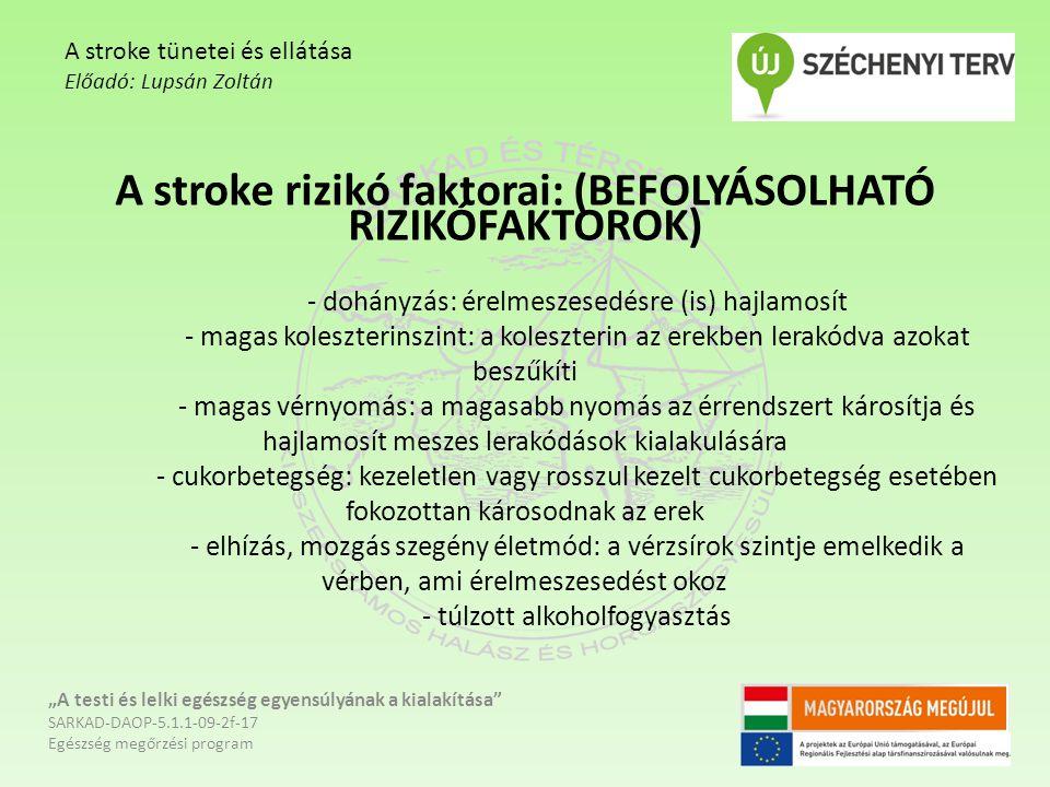 """A stroke rizikó faktorai: (BEFOLYÁSOLHATÓ RIZIKÓFAKTOROK) - dohányzás: érelmeszesedésre (is) hajlamosít - magas koleszterinszint: a koleszterin az erekben lerakódva azokat beszűkíti - magas vérnyomás: a magasabb nyomás az érrendszert károsítja és hajlamosít meszes lerakódások kialakulására - cukorbetegség: kezeletlen vagy rosszul kezelt cukorbetegség esetében fokozottan károsodnak az erek - elhízás, mozgás szegény életmód: a vérzsírok szintje emelkedik a vérben, ami érelmeszesedést okoz - túlzott alkoholfogyasztás """"A testi és lelki egészség egyensúlyának a kialakítása SARKAD-DAOP-5.1.1-09-2f-17 Egészség megőrzési program A stroke tünetei és ellátása Előadó: Lupsán Zoltán"""