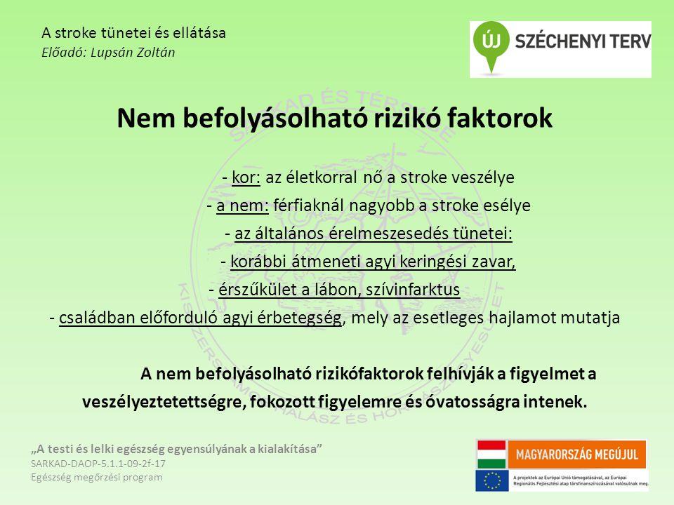 Nem befolyásolható rizikó faktorok - kor: az életkorral nő a stroke veszélye - a nem: férfiaknál nagyobb a stroke esélye - az általános érelmeszesedés tünetei: - korábbi átmeneti agyi keringési zavar, - érszűkület a lábon, szívinfarktus - családban előforduló agyi érbetegség, mely az esetleges hajlamot mutatja A nem befolyásolható rizikófaktorok felhívják a figyelmet a veszélyeztetettségre, fokozott figyelemre és óvatosságra intenek.