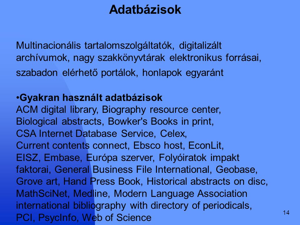 14 Adatbázisok Multinacionális tartalomszolgáltatók, digitalizált archívumok, nagy szakkönyvtárak elektronikus forrásai, szabadon elérhető portálok, honlapok egyaránt Gyakran használt adatbázisok ACM digital library, Biography resource center, Biological abstracts, Bowker s Books in print, CSA Internet Database Service, Celex, Current contents connect, Ebsco host, EconLit, EISZ, Embase, Európa szerver, Folyóiratok impakt faktorai, General Business File International, Geobase, Grove art, Hand Press Book, Historical abstracts on disc, MathSciNet, Medline, Modern Language Association international bibliography with directory of periodicals, PCI, PsycInfo, Web of Science