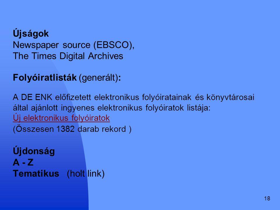 18 Újságok Newspaper source (EBSCO), The Times Digital Archives Folyóiratlisták (generált): A DE ENK előfizetett elektronikus folyóiratainak és könyvt