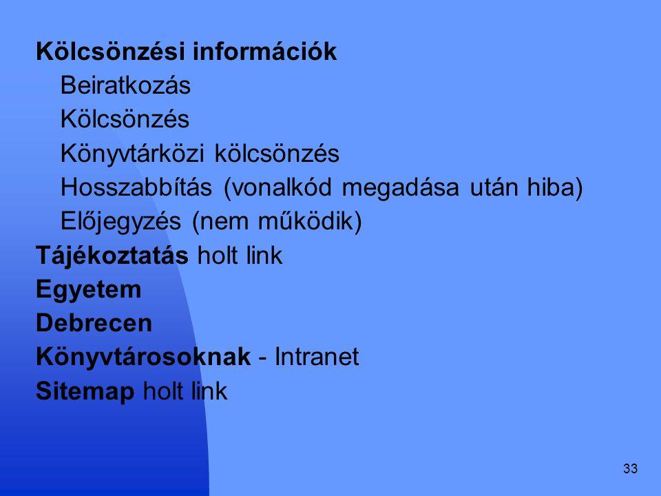 33 Kölcsönzési információk Beiratkozás Kölcsönzés Könyvtárközi kölcsönzés Hosszabbítás (vonalkód megadása után hiba) Előjegyzés (nem működik) Tájékozt
