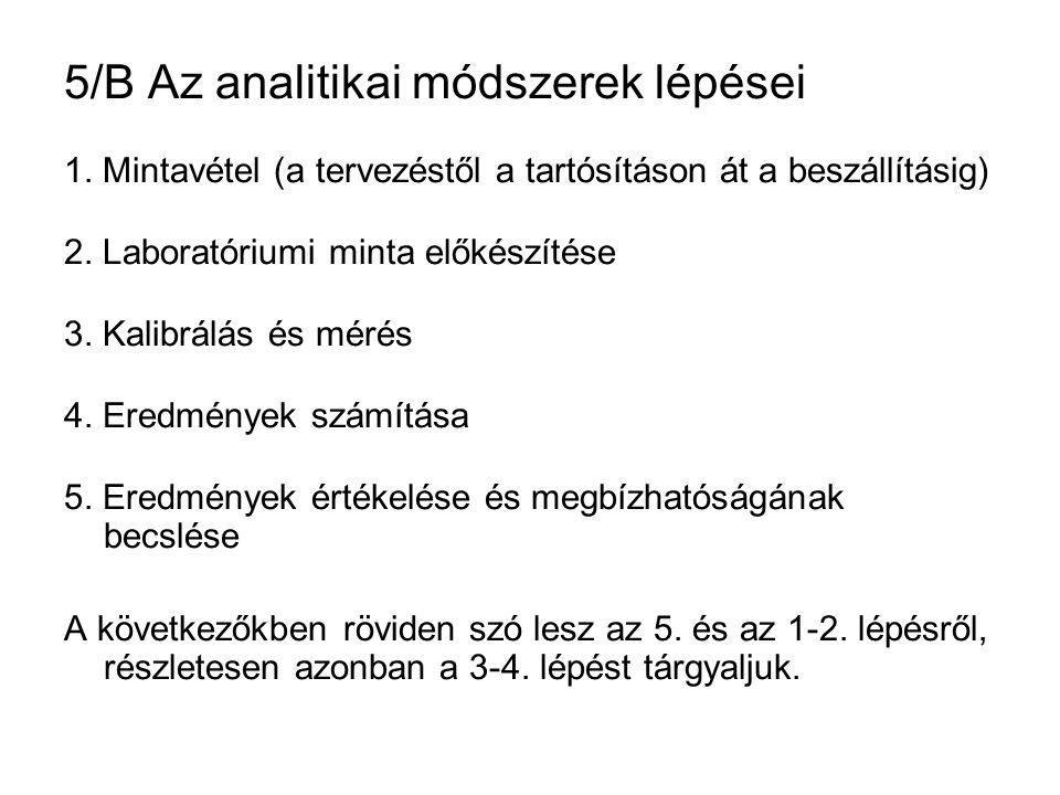 5/B Az analitikai módszerek lépései 1. Mintavétel (a tervezéstől a tartósításon át a beszállításig) 2. Laboratóriumi minta előkészítése 3. Kalibrálás