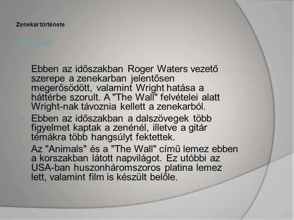 1976-1985 Zenekar története  Ebben az időszakban Roger Waters vezető szerepe a zenekarban jelentősen megerősödött, valamint Wright hatása a háttérbe szorult.
