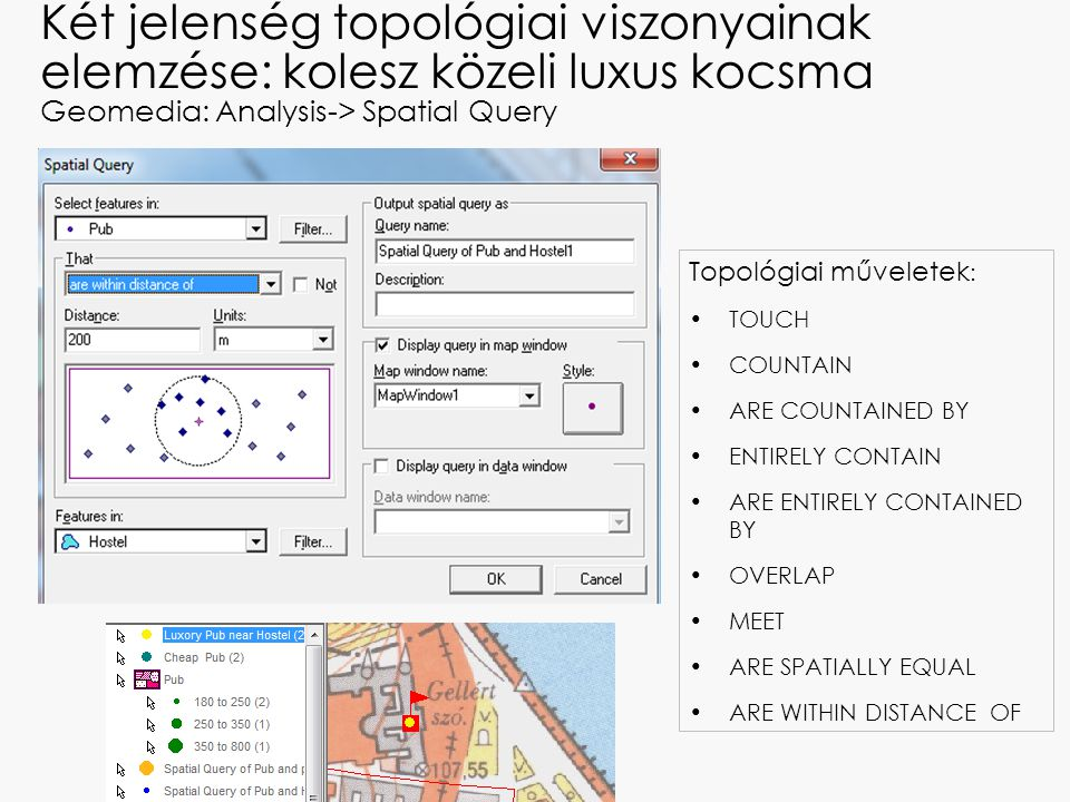 Két jelenség topológiai viszonyainak elemzése: kolesz közeli luxus kocsma Geomedia: Analysis-> Spatial Query Topológiai műveletek : TOUCH COUNTAIN ARE