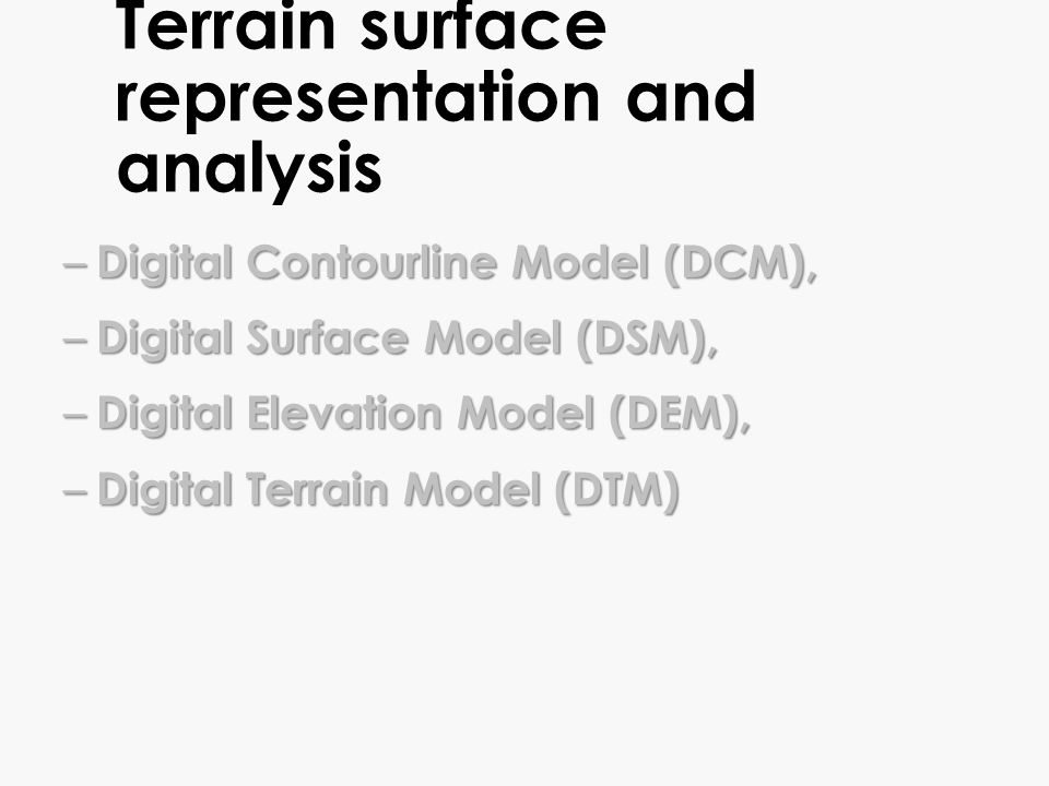 Terrain surface representation and analysis – Digital Contourline Model (DCM), – Digital Surface Model (DSM), – Digital Elevation Model (DEM), – Digit