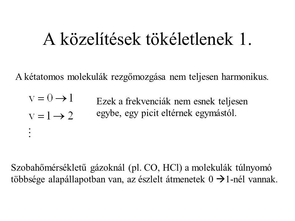A közelítések tökéletlenek 1. A kétatomos molekulák rezgőmozgása nem teljesen harmonikus. Ezek a frekvenciák nem esnek teljesen egybe, egy picit eltér