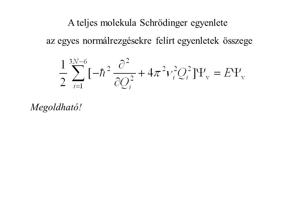 A teljes molekula Schrödinger egyenlete az egyes normálrezgésekre felírt egyenletek összege Megoldható!
