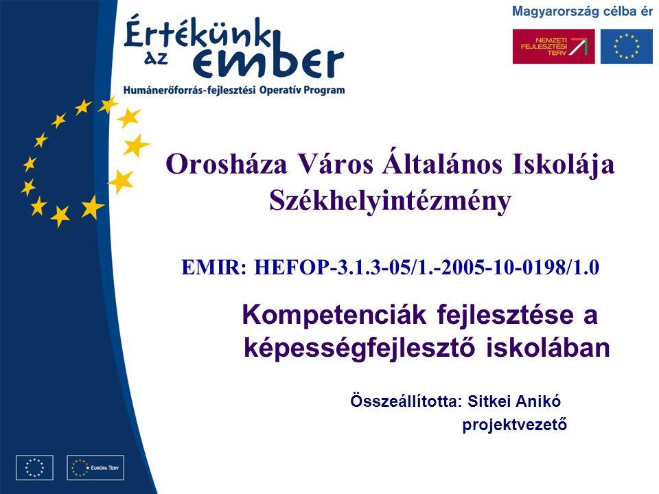 Orosháza Város Általános Iskolája Székhelyintézmény EMIR: HEFOP-3.1.3-05/1.-2005-10-0198/1.0 Kompetenciák fejlesztése a képességfejlesztő iskolában Összeállította: Sitkei Anikó projektvezető