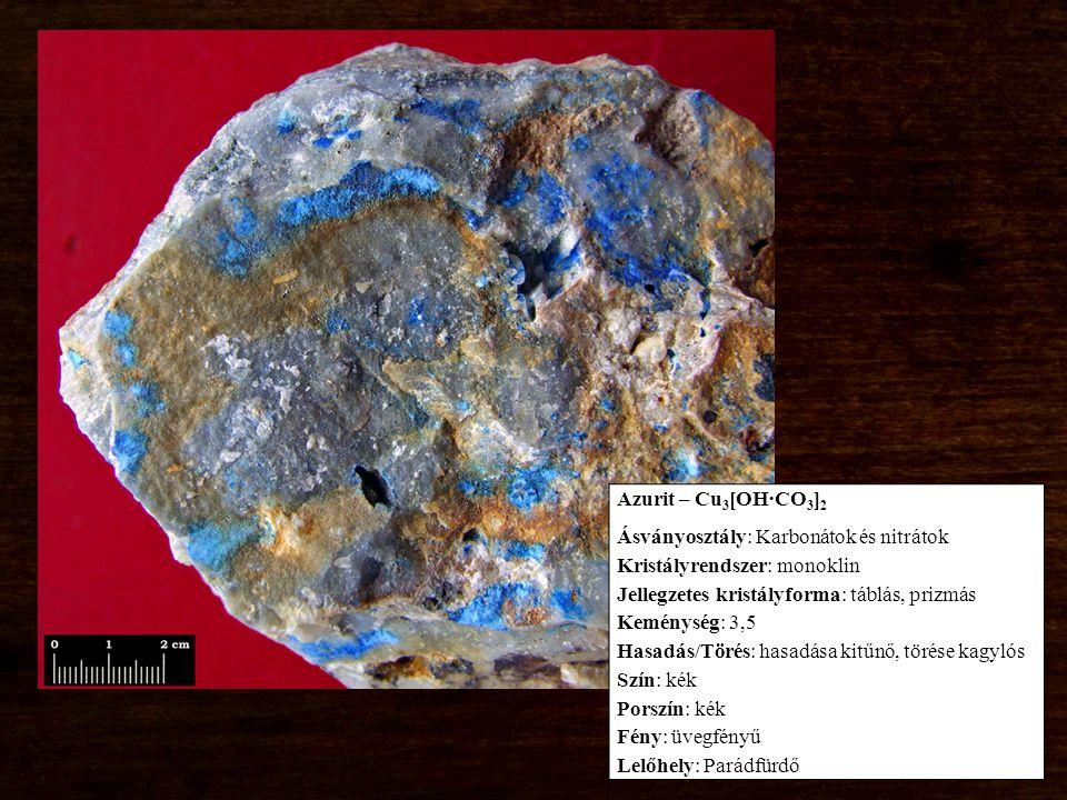 Azurit – Cu 3 [OH∙CO 3 ] 2 Ásványosztály: Karbonátok és nitrátok Kristályrendszer: monoklin Jellegzetes kristályforma: táblás, prizmás Keménység: 3,5 Hasadás/Törés: hasadása kitűnő, törése kagylós Szín: kék Porszín: kék Fény: üvegfényű Lelőhely: Parádfürdő