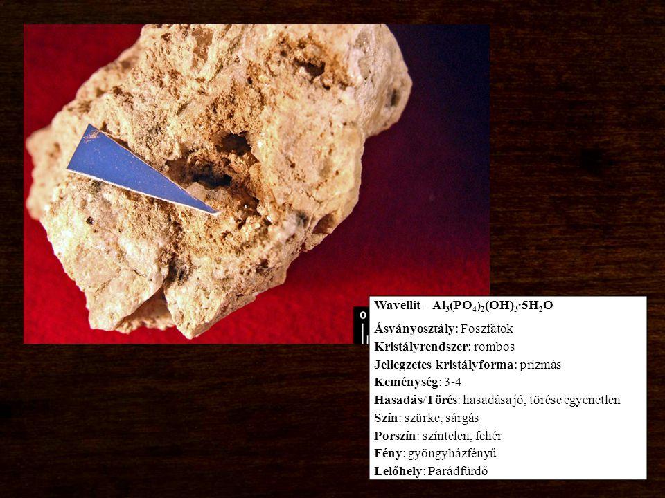 Wavellit – Al 3 (PO 4 ) 2 (OH) 3 ∙5H 2 O Ásványosztály: Foszfátok Kristályrendszer: rombos Jellegzetes kristályforma: prizmás Keménység: 3-4 Hasadás/Törés: hasadása jó, törése egyenetlen Szín: szürke, sárgás Porszín: színtelen, fehér Fény: gyöngyházfényű Lelőhely: Parádfürdő