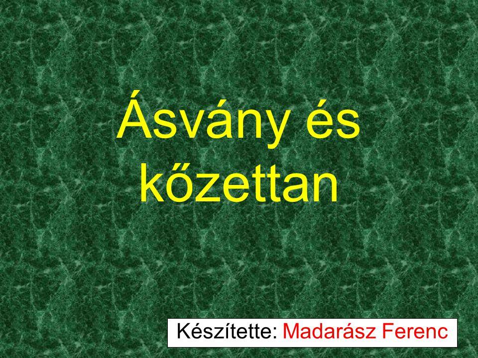 Ásvány és kőzettan Készítette: Madarász Ferenc