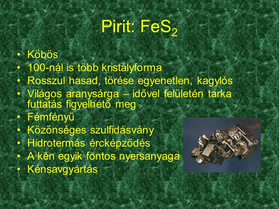 Pirit: FeS 2 Köbös 100-nál is több kristályforma Rosszul hasad, törése egyenetlen, kagylós Világos aranysárga – idővel felületén tarka futtatás figyel