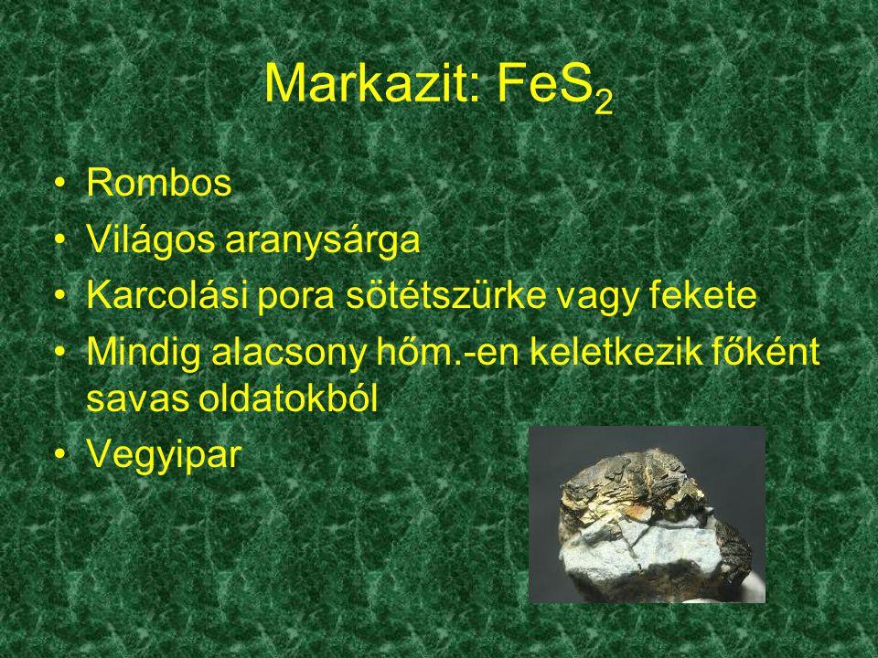 Markazit: FeS 2 Rombos Világos aranysárga Karcolási pora sötétszürke vagy fekete Mindig alacsony hőm.-en keletkezik főként savas oldatokból Vegyipar