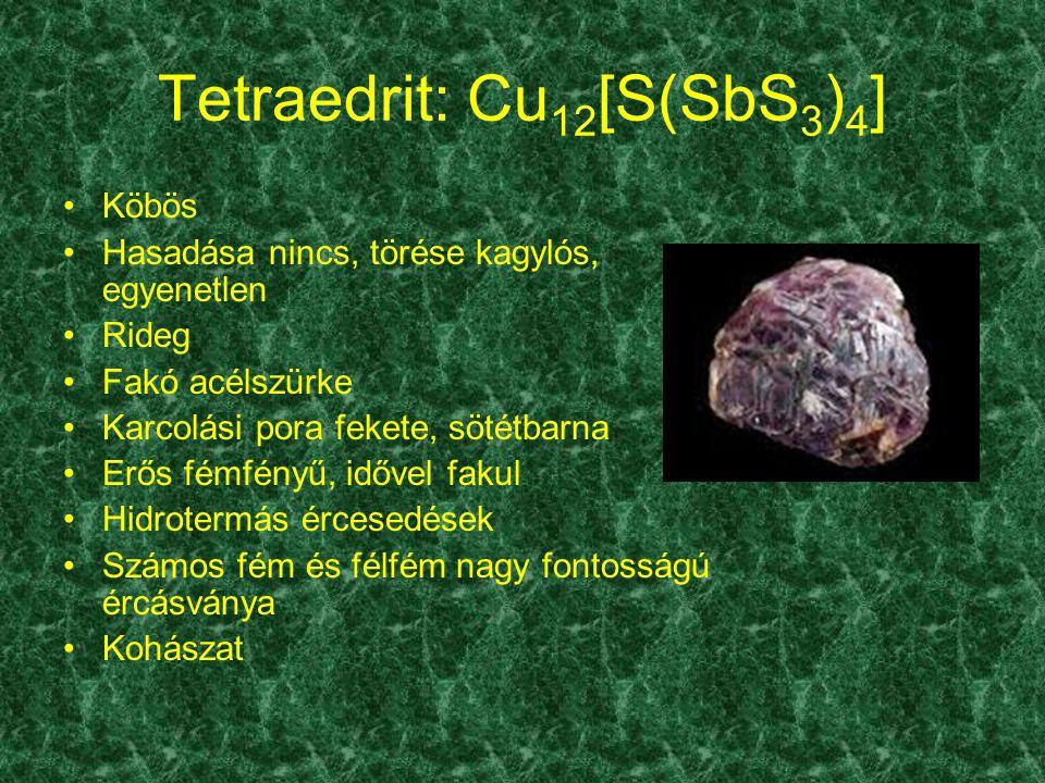 Tetraedrit: Cu 12 [S(SbS 3 ) 4 ] Köbös Hasadása nincs, törése kagylós, egyenetlen Rideg Fakó acélszürke Karcolási pora fekete, sötétbarna Erős fémfény
