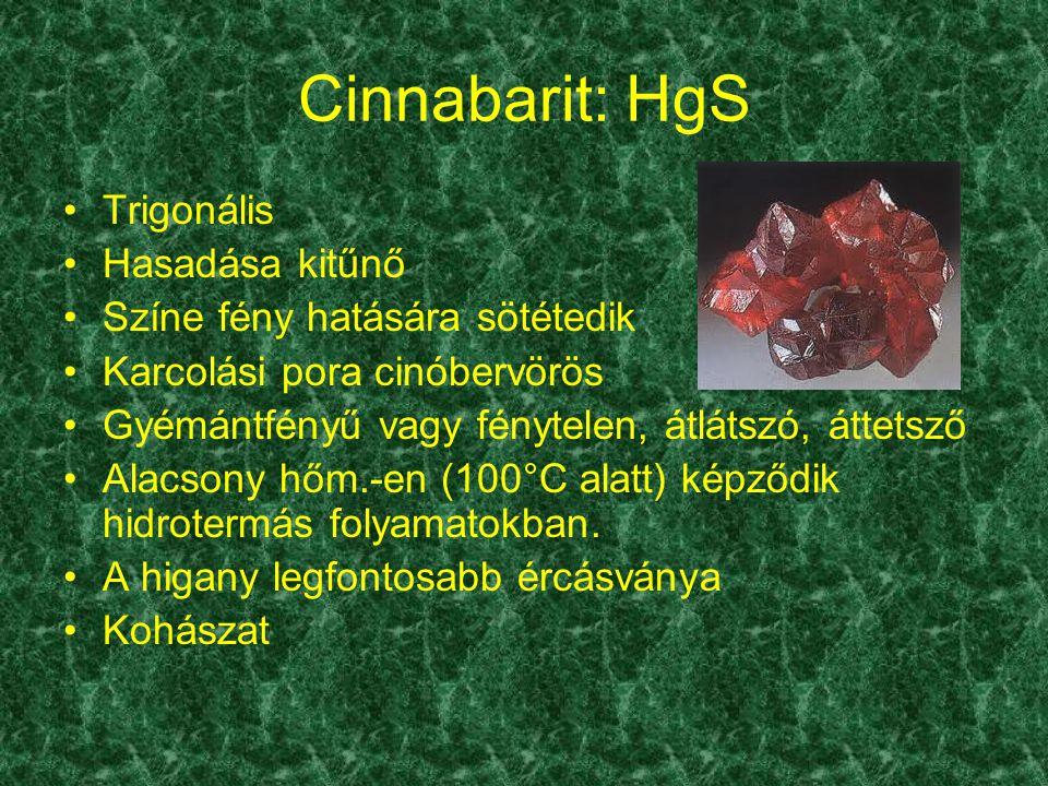 Cinnabarit: HgS Trigonális Hasadása kitűnő Színe fény hatására sötétedik Karcolási pora cinóbervörös Gyémántfényű vagy fénytelen, átlátszó, áttetsző A