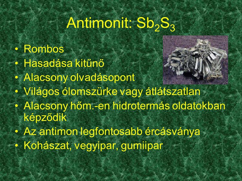Antimonit: Sb 2 S 3 Rombos Hasadása kitűnő Alacsony olvadásopont Világos ólomszürke vagy átlátszatlan Alacsony hőm.-en hidrotermás oldatokban képződik