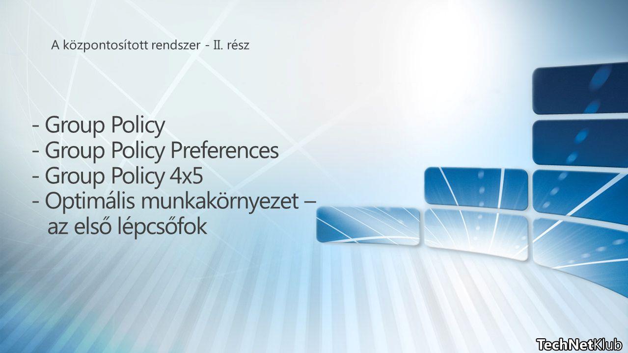 - Group Policy - Group Policy Preferences - Group Policy 4x5 - Optimális munkakörnyezet – az első lépcsőfok
