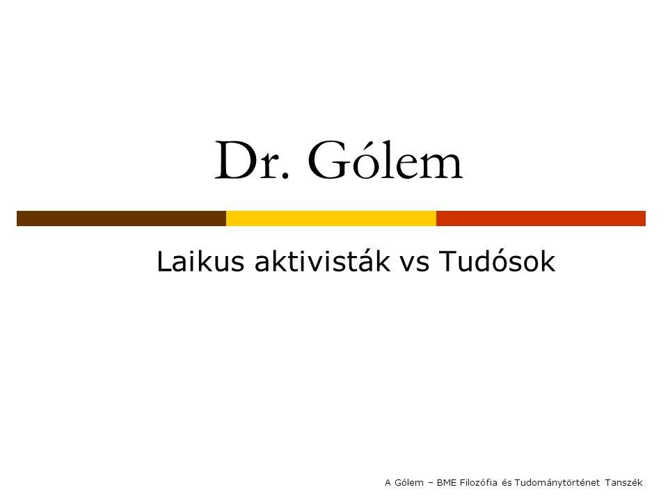 Dr. Gólem Laikus aktivisták vs Tudósok A Gólem – BME Filozófia és Tudománytörténet Tanszék