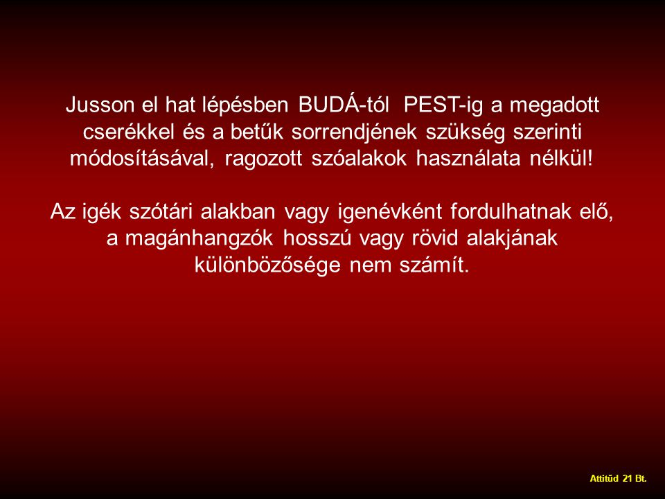 Jusson el hat lépésben BUDÁ-tól PEST-ig a megadott cserékkel és a betűk sorrendjének szükség szerinti módosításával, ragozott szóalakok használata nélkül.