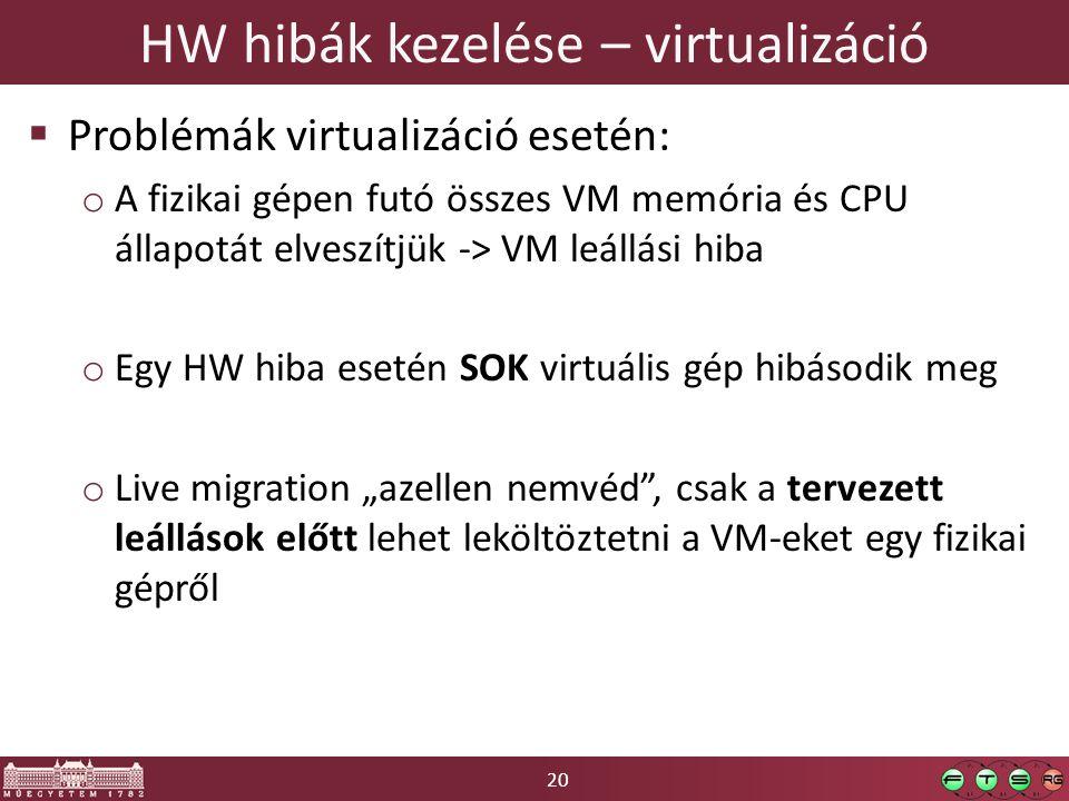 """20 HW hibák kezelése – virtualizáció  Problémák virtualizáció esetén: o A fizikai gépen futó összes VM memória és CPU állapotát elveszítjük -> VM leállási hiba o Egy HW hiba esetén SOK virtuális gép hibásodik meg o Live migration """"azellen nemvéd , csak a tervezett leállások előtt lehet leköltöztetni a VM-eket egy fizikai gépről"""