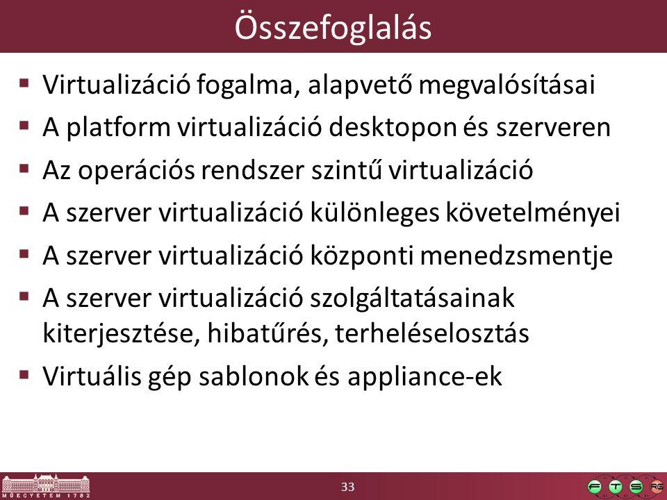 33 Összefoglalás  Virtualizáció fogalma, alapvető megvalósításai  A platform virtualizáció desktopon és szerveren  Az operációs rendszer szintű virtualizáció  A szerver virtualizáció különleges követelményei  A szerver virtualizáció központi menedzsmentje  A szerver virtualizáció szolgáltatásainak kiterjesztése, hibatűrés, terheléselosztás  Virtuális gép sablonok és appliance-ek