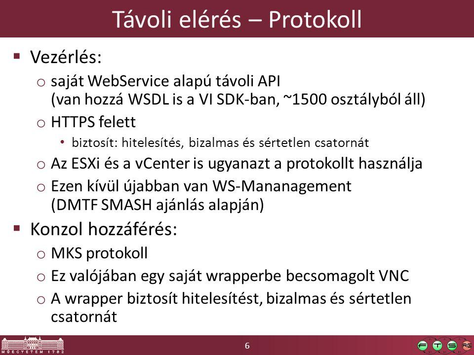 6 Távoli elérés – Protokoll  Vezérlés: o saját WebService alapú távoli API (van hozzá WSDL is a VI SDK-ban, ~1500 osztályból áll) o HTTPS felett biztosít: hitelesítés, bizalmas és sértetlen csatornát o Az ESXi és a vCenter is ugyanazt a protokollt használja o Ezen kívül újabban van WS-Mananagement (DMTF SMASH ajánlás alapján)  Konzol hozzáférés: o MKS protokoll o Ez valójában egy saját wrapperbe becsomagolt VNC o A wrapper biztosít hitelesítést, bizalmas és sértetlen csatornát